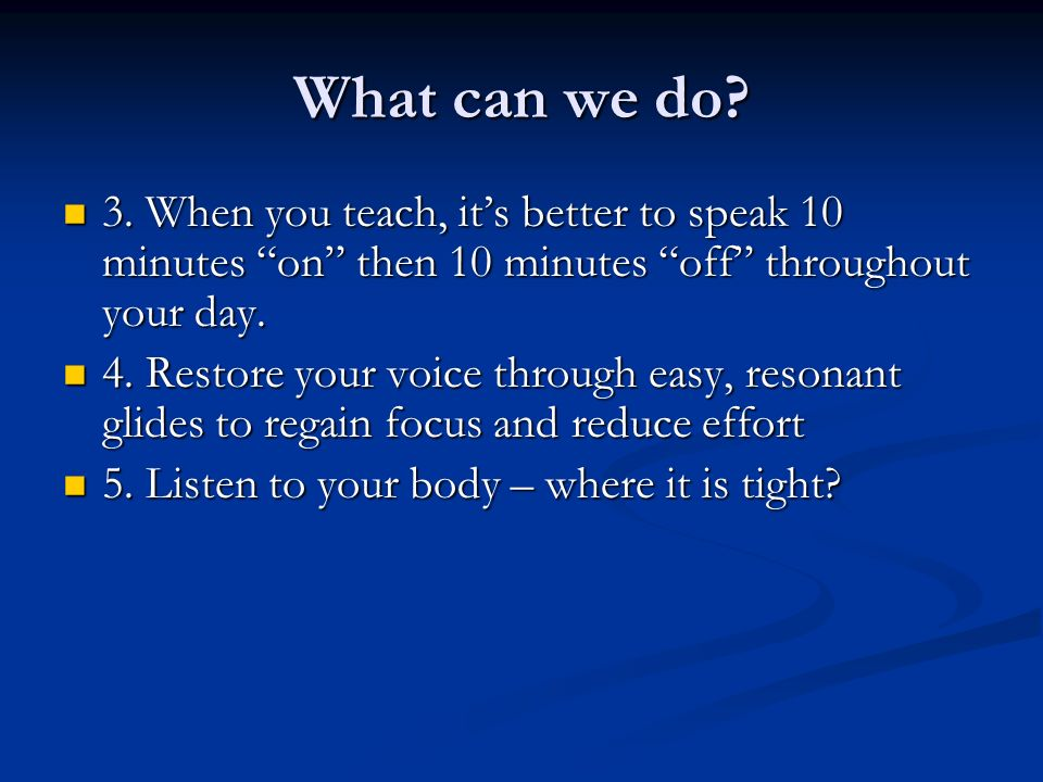 What can we do? 3. When you teach, its better to speak 10 minutes on then 10 minutes off throughout your day. 3. When you teach, its better to speak 1