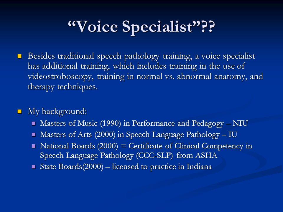 Voice Specialist?? Besides traditional speech pathology training, a voice specialist has additional training, which includes training in the use of vi