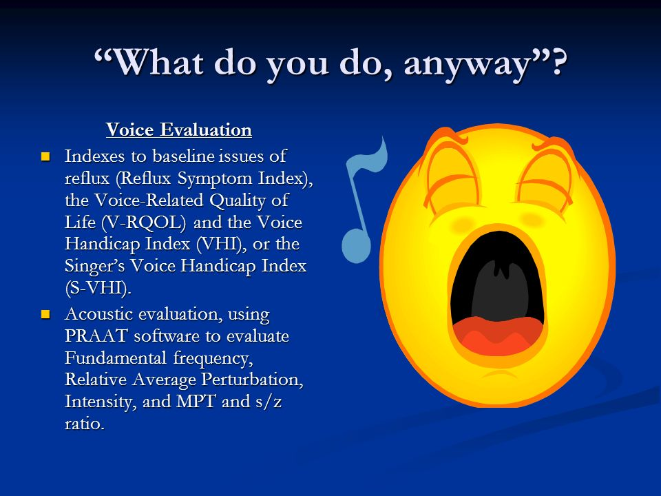 What do you do, anyway? Voice Evaluation Indexes to baseline issues of reflux (Reflux Symptom Index), the Voice-Related Quality of Life (V-RQOL) and t