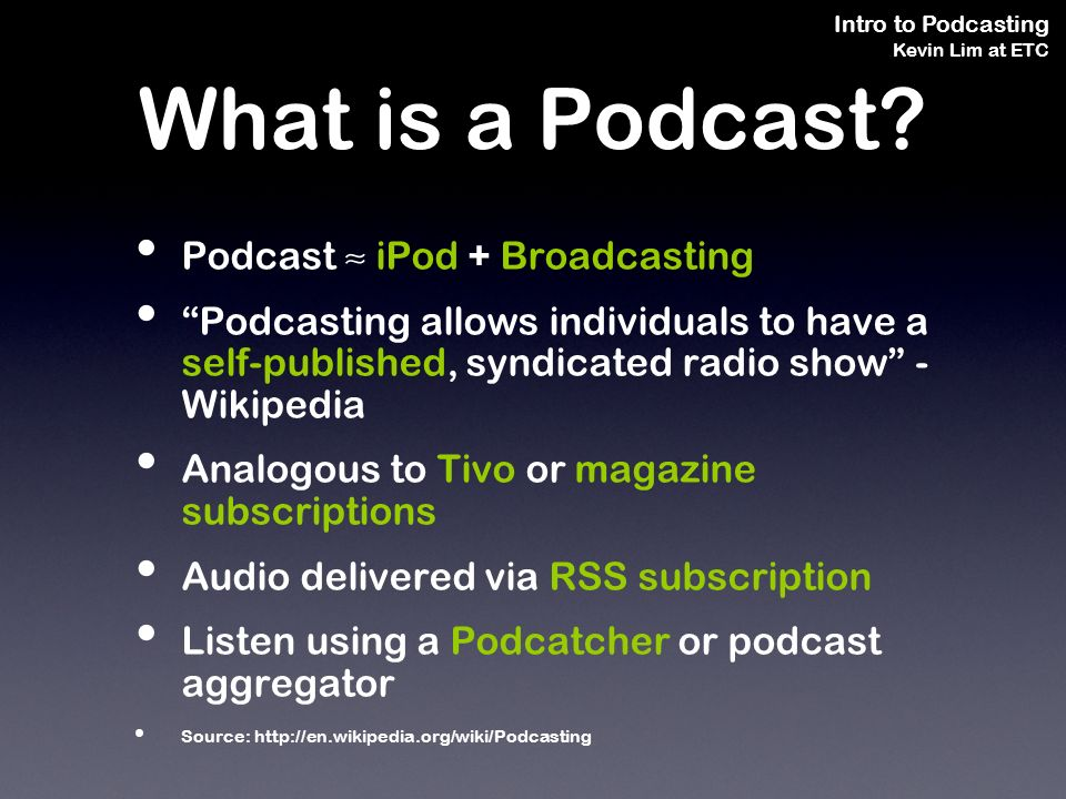 Intro to Podcasting Kevin Lim at ETC Podcast iPod + Broadcasting Podcasting allows individuals to have a self-published, syndicated radio show - Wikipedia Analogous to Tivo or magazine subscriptions Audio delivered via RSS subscription Listen using a Podcatcher or podcast aggregator Source: http://en.wikipedia.org/wiki/Podcasting What is a Podcast