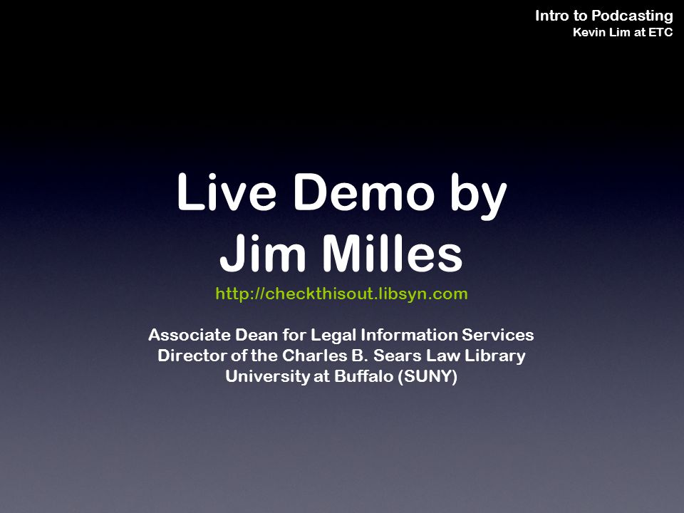 Intro to Podcasting Kevin Lim at ETC Live Demo by Jim Milles http://checkthisout.libsyn.com Associate Dean for Legal Information Services Director of the Charles B.