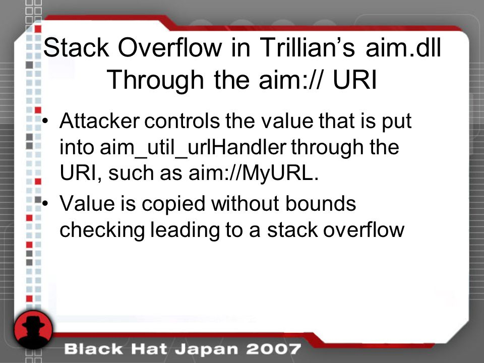 Stack Overflow in Trillians aim.dll Through the aim:// URI Attacker controls the value that is put into aim_util_urlHandler through the URI, such as a