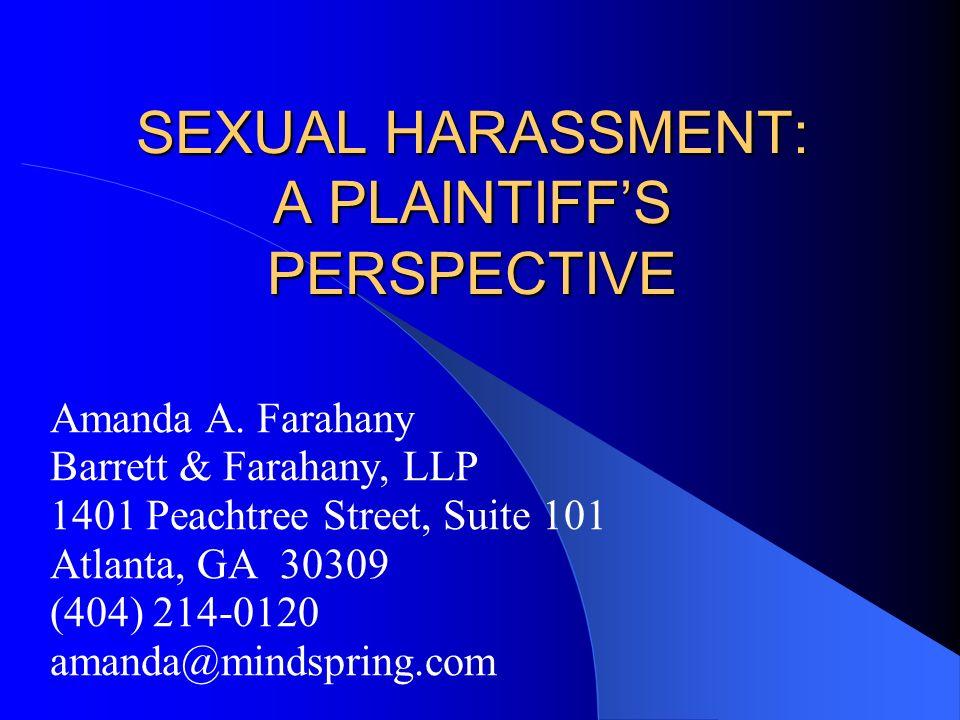 SEXUAL HARASSMENT: A PLAINTIFFS PERSPECTIVE Amanda A. Farahany Barrett & Farahany, LLP 1401 Peachtree Street, Suite 101 Atlanta, GA 30309 (404) 214-01