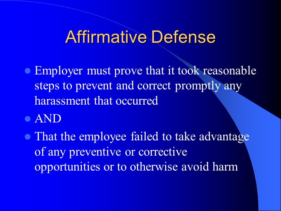 Affirmative Defense Employer must prove that it took reasonable steps to prevent and correct promptly any harassment that occurred AND That the employ