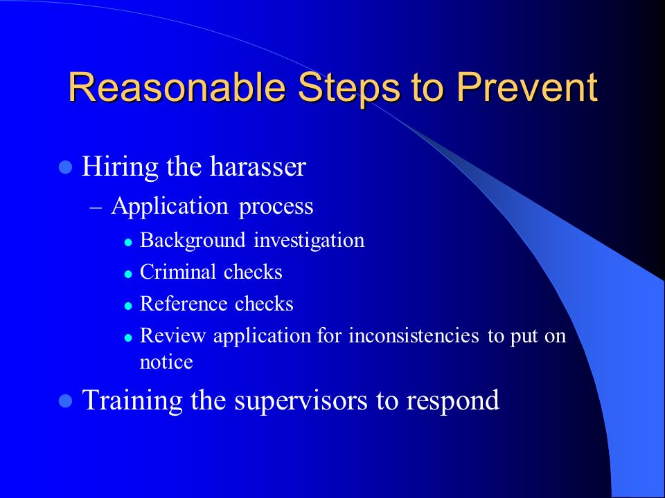 Reasonable Steps to Prevent Hiring the harasser – Application process Background investigation Criminal checks Reference checks Review application for