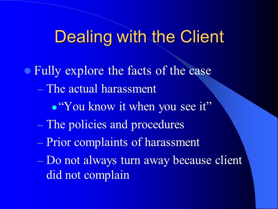 Dealing with the Client Fully explore the facts of the case – The actual harassment You know it when you see it – The policies and procedures – Prior