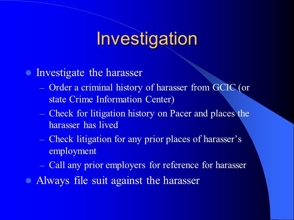Investigation Investigate the harasser – Order a criminal history of harasser from GCIC (or state Crime Information Center) – Check for litigation his