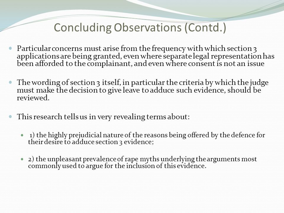 Concluding Observations (Contd.) Particular concerns must arise from the frequency with which section 3 applications are being granted, even where separate legal representation has been afforded to the complainant, and even where consent is not an issue The wording of section 3 itself, in particular the criteria by which the judge must make the decision to give leave to adduce such evidence, should be reviewed.