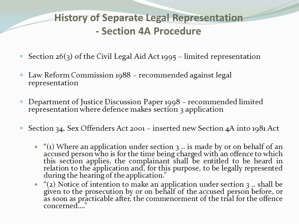 Section 26(3) of the Civil Legal Aid Act 1995 – limited representation Law Reform Commission 1988 – recommended against legal representation Department of Justice Discussion Paper 1998 – recommended limited representation where defence makes section 3 application Section 34, Sex Offenders Act 2001 – inserted new Section 4A into 1981 Act (1) Where an application under section 3..