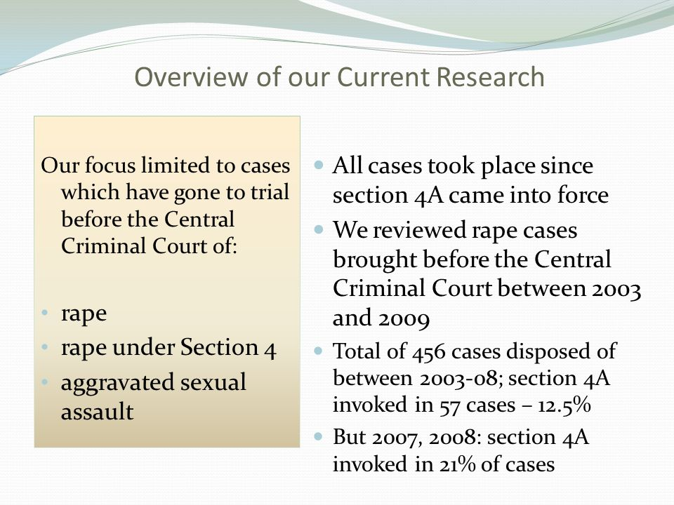 Overview of our Current Research Our focus limited to cases which have gone to trial before the Central Criminal Court of: rape rape under Section 4 aggravated sexual assault All cases took place since section 4A came into force We reviewed rape cases brought before the Central Criminal Court between 2003 and 2009 Total of 456 cases disposed of between 2003-08; section 4A invoked in 57 cases – 12.5% But 2007, 2008: section 4A invoked in 21% of cases