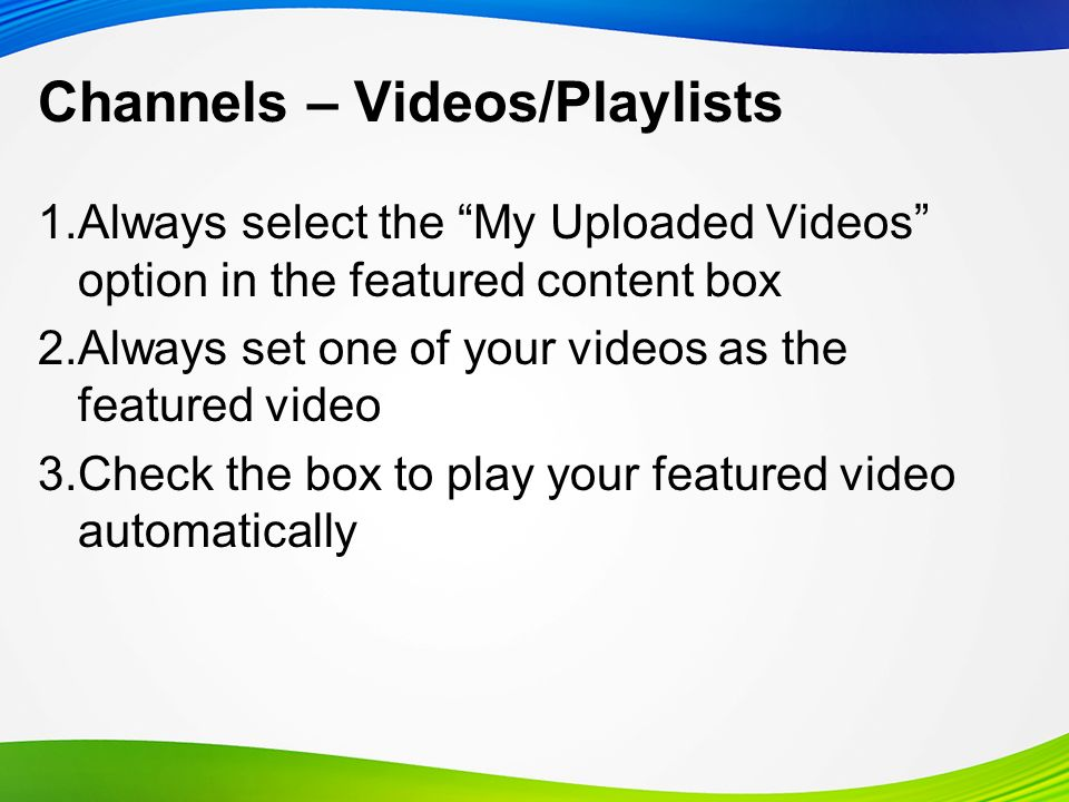 Channels – Videos/Playlists 1.Always select the My Uploaded Videos option in the featured content box 2.Always set one of your videos as the featured video 3.Check the box to play your featured video automatically