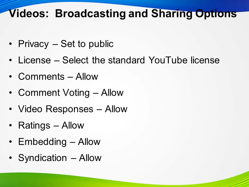 Videos: Broadcasting and Sharing Options Privacy – Set to public License – Select the standard YouTube license Comments – Allow Comment Voting – Allow Video Responses – Allow Ratings – Allow Embedding – Allow Syndication – Allow