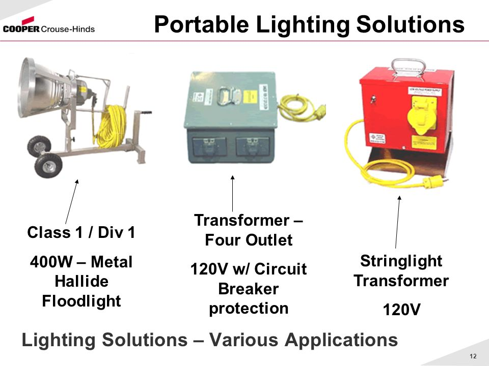12 Portable Lighting Solutions Lighting Solutions – Various Applications Class 1 / Div 1 400W – Metal Hallide Floodlight Transformer – Four Outlet 120V w/ Circuit Breaker protection Stringlight Transformer 120V