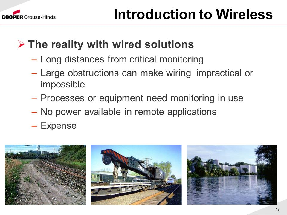 17 The reality with wired solutions –Long distances from critical monitoring –Large obstructions can make wiring impractical or impossible –Processes or equipment need monitoring in use –No power available in remote applications –Expense Introduction to Wireless