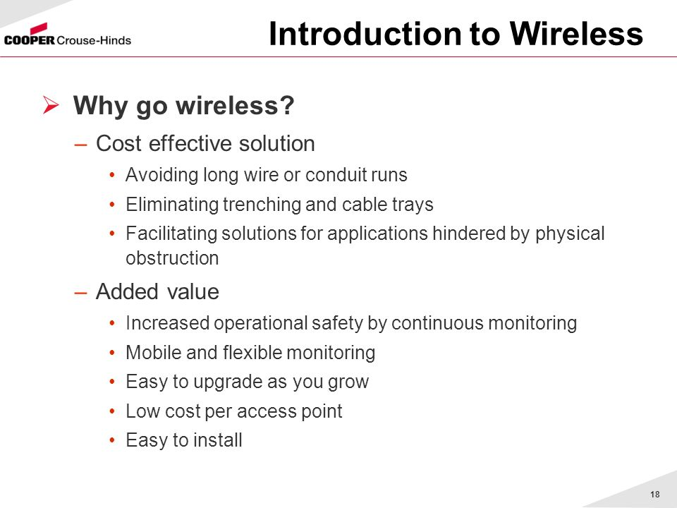 18 Why go wireless? –Cost effective solution Avoiding long wire or conduit runs Eliminating trenching and cable trays Facilitating solutions for appli