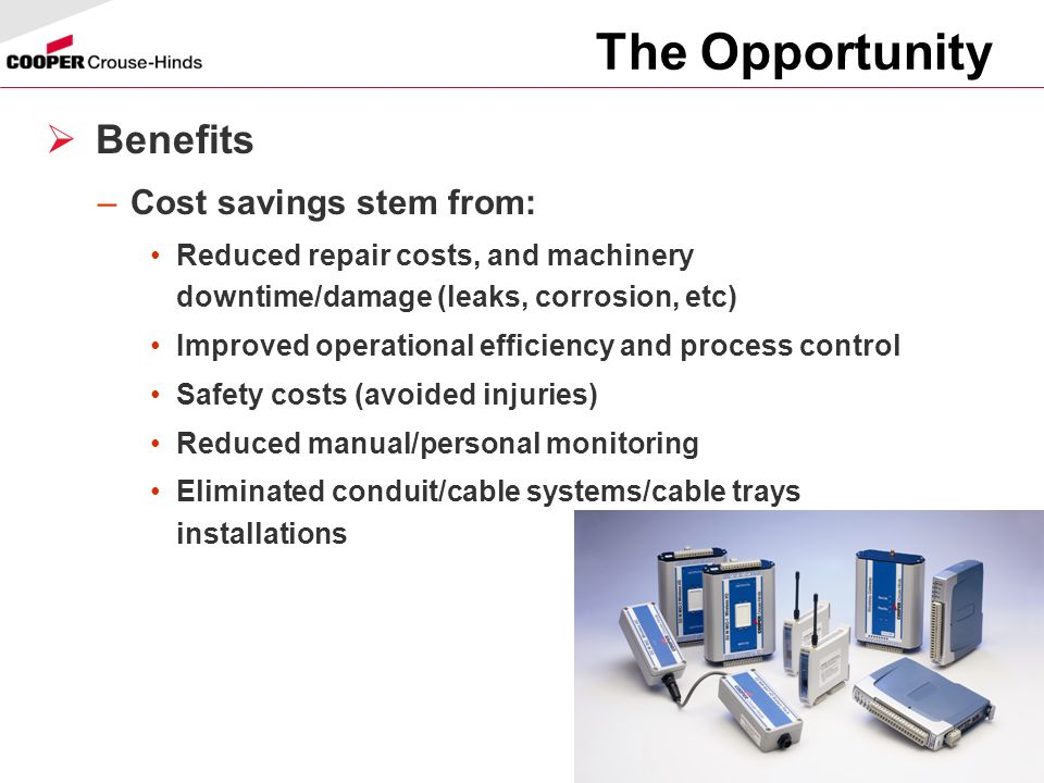 23 The Opportunity Benefits –Cost savings stem from: Reduced repair costs, and machinery downtime/damage (leaks, corrosion, etc) Improved operational efficiency and process control Safety costs (avoided injuries) Reduced manual/personal monitoring Eliminated conduit/cable systems/cable trays installations