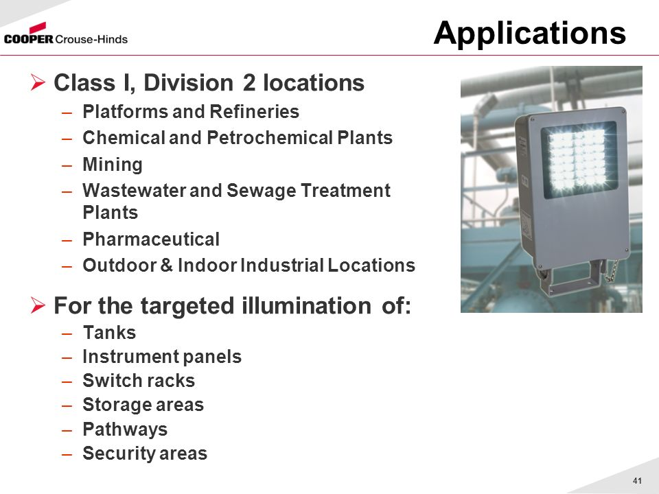 41 Applications Class I, Division 2 locations –Platforms and Refineries –Chemical and Petrochemical Plants –Mining –Wastewater and Sewage Treatment Plants –Pharmaceutical –Outdoor & Indoor Industrial Locations For the targeted illumination of: –Tanks –Instrument panels –Switch racks –Storage areas –Pathways –Security areas