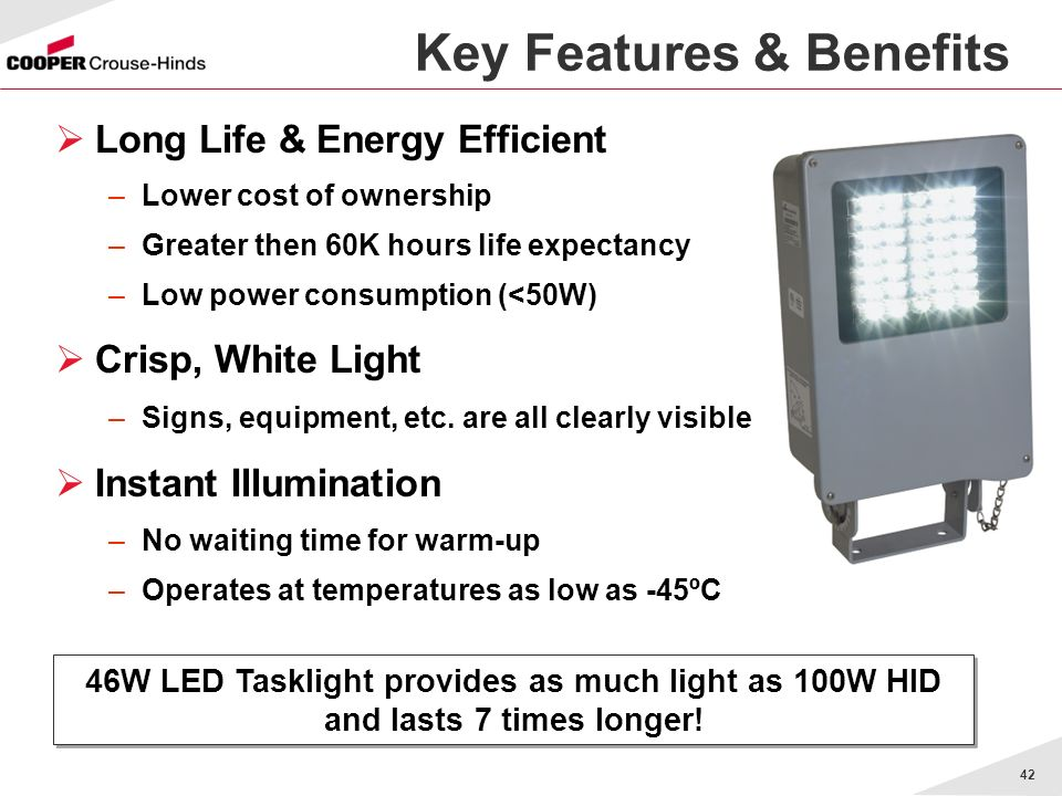 42 Key Features & Benefits 46W LED Tasklight provides as much light as 100W HID and lasts 7 times longer.