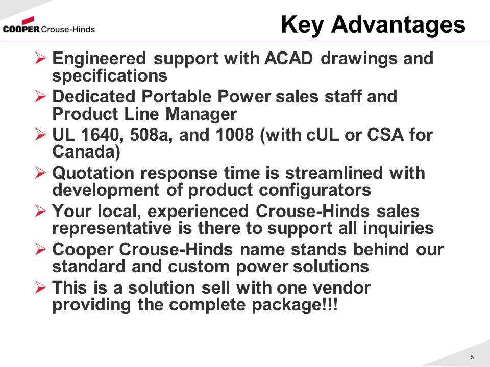 5 Key Advantages Engineered support with ACAD drawings and specifications Dedicated Portable Power sales staff and Product Line Manager UL 1640, 508a, and 1008 (with cUL or CSA for Canada) Quotation response time is streamlined with development of product configurators Your local, experienced Crouse-Hinds sales representative is there to support all inquiries Cooper Crouse-Hinds name stands behind our standard and custom power solutions This is a solution sell with one vendor providing the complete package!!!