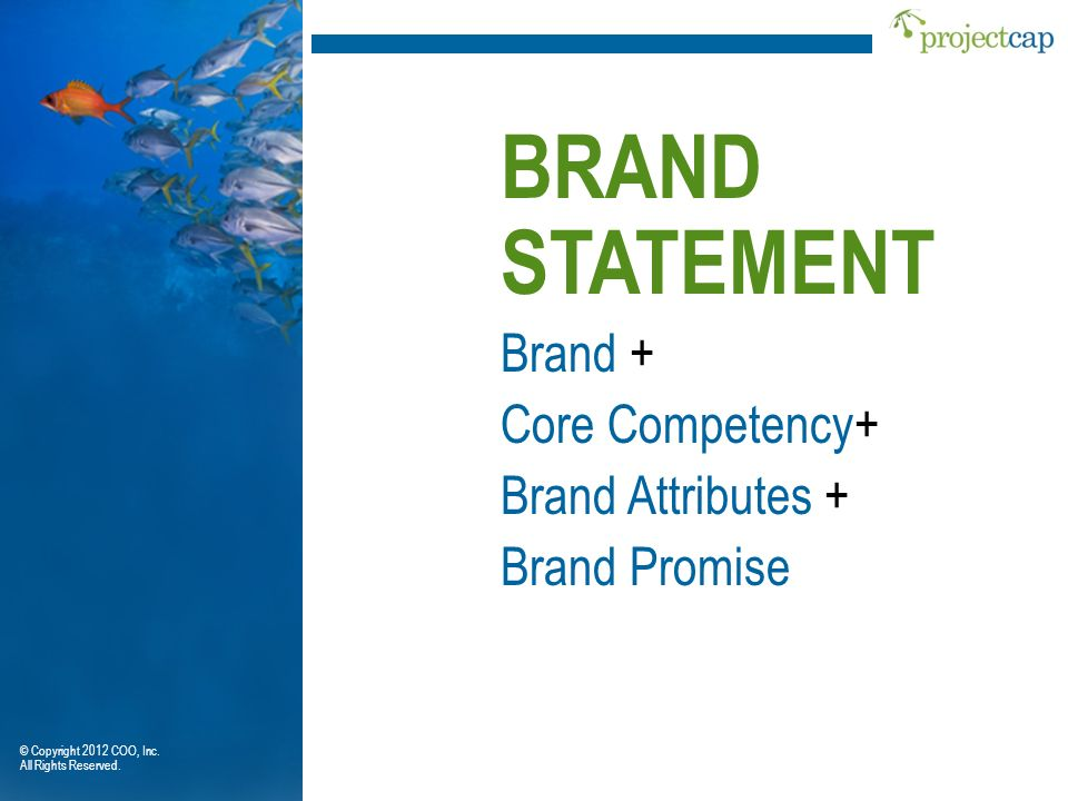 BRAND STATEMENT Core Competency+ Brand Attributes + Brand Promise Brand + © Copyright 2012 COO, Inc. All Rights Reserved.