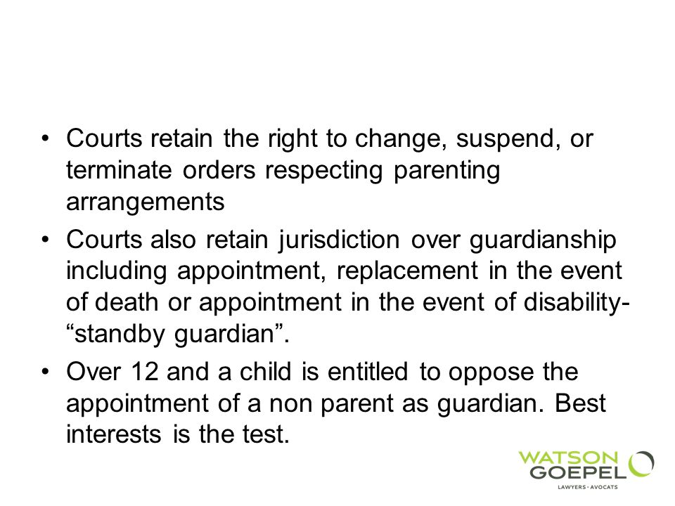 Courts retain the right to change, suspend, or terminate orders respecting parenting arrangements Courts also retain jurisdiction over guardianship including appointment, replacement in the event of death or appointment in the event of disability- standby guardian.