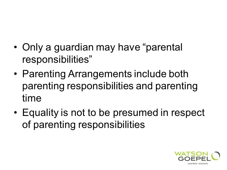 Only a guardian may have parental responsibilities Parenting Arrangements include both parenting responsibilities and parenting time Equality is not to be presumed in respect of parenting responsibilities