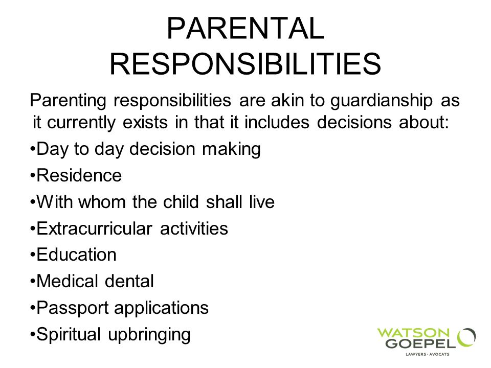 PARENTAL RESPONSIBILITIES Parenting responsibilities are akin to guardianship as it currently exists in that it includes decisions about: Day to day decision making Residence With whom the child shall live Extracurricular activities Education Medical dental Passport applications Spiritual upbringing