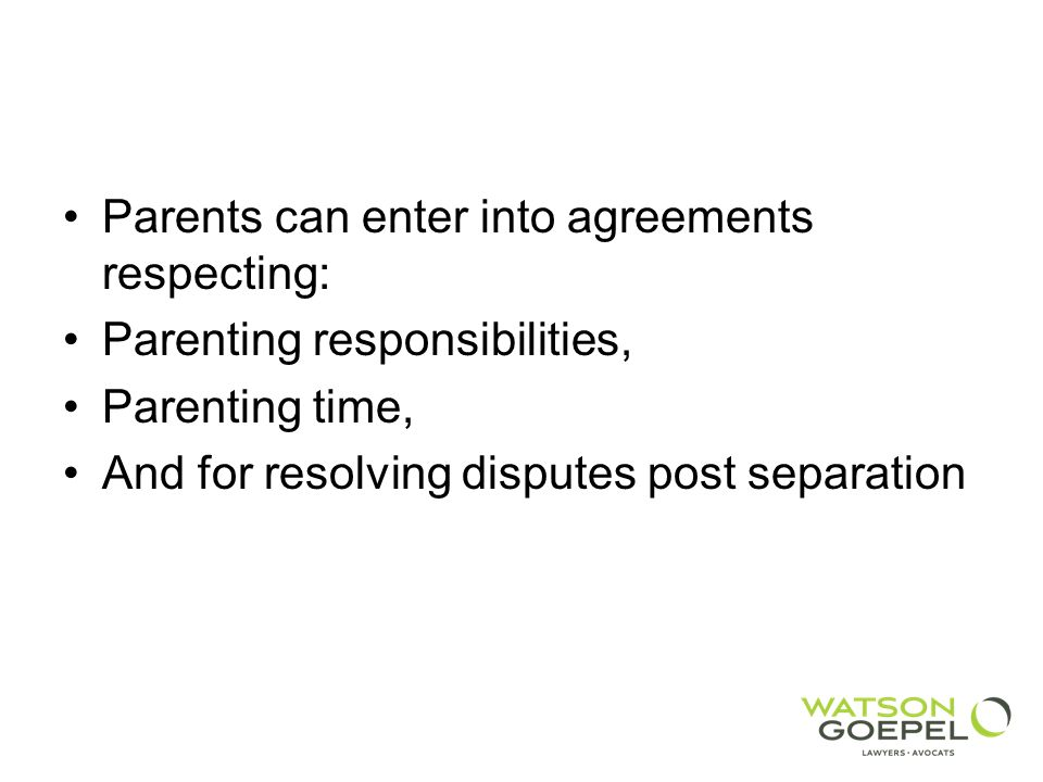 Parents can enter into agreements respecting: Parenting responsibilities, Parenting time, And for resolving disputes post separation