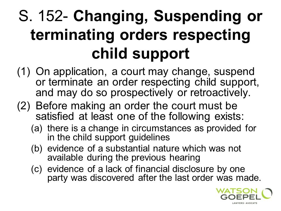 S. 152- Changing, Suspending or terminating orders respecting child support (1)On application, a court may change, suspend or terminate an order respe
