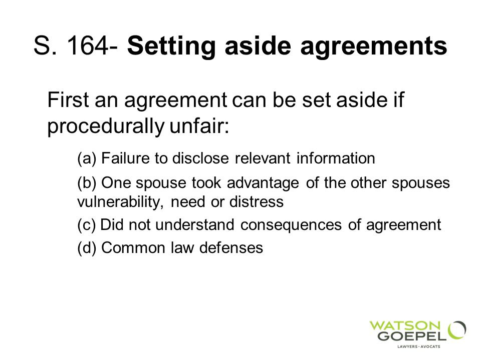 S. 164- Setting aside agreements First an agreement can be set aside if procedurally unfair: (a) Failure to disclose relevant information (b) One spou