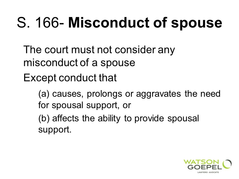 S. 166- Misconduct of spouse The court must not consider any misconduct of a spouse Except conduct that (a) causes, prolongs or aggravates the need fo