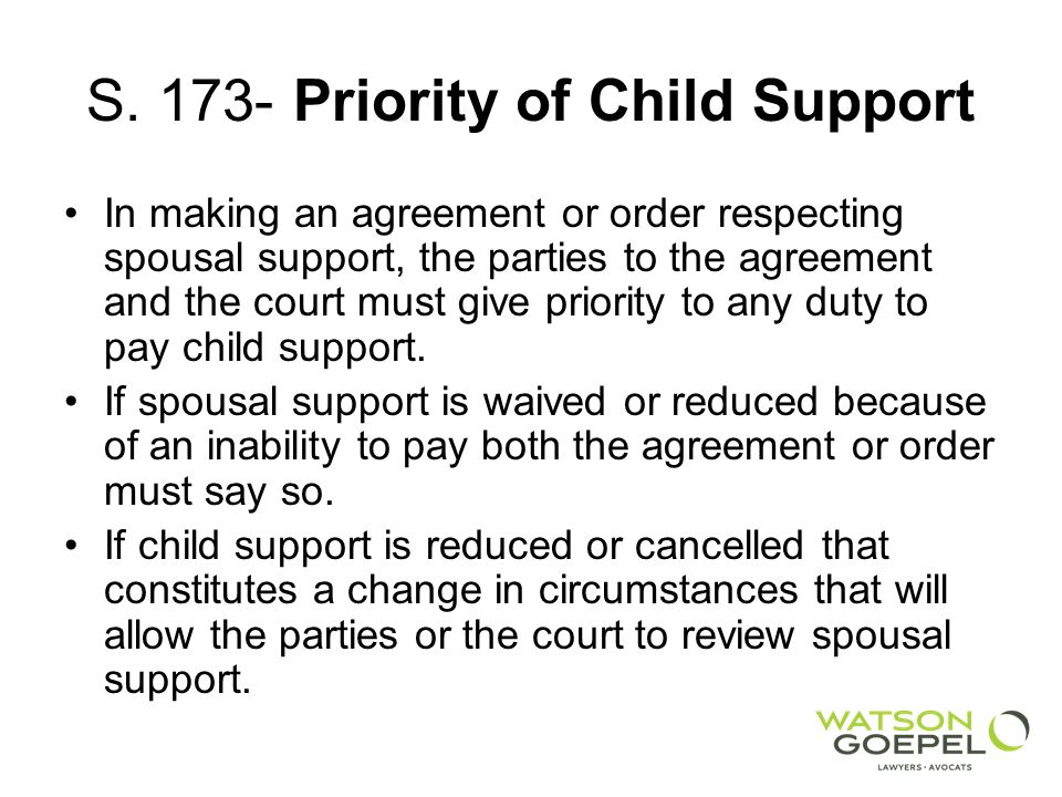 S. 173- Priority of Child Support In making an agreement or order respecting spousal support, the parties to the agreement and the court must give pri