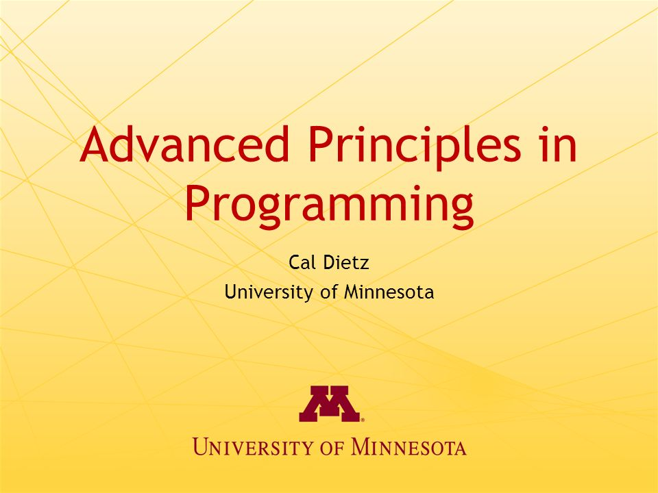 Advanced Principles in Programming Cal Dietz University of Minnesota