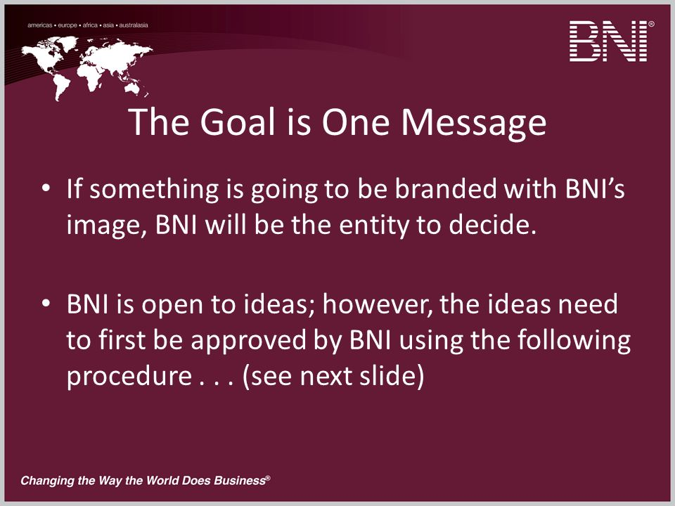 The Goal is One Message If something is going to be branded with BNIs image, BNI will be the entity to decide.