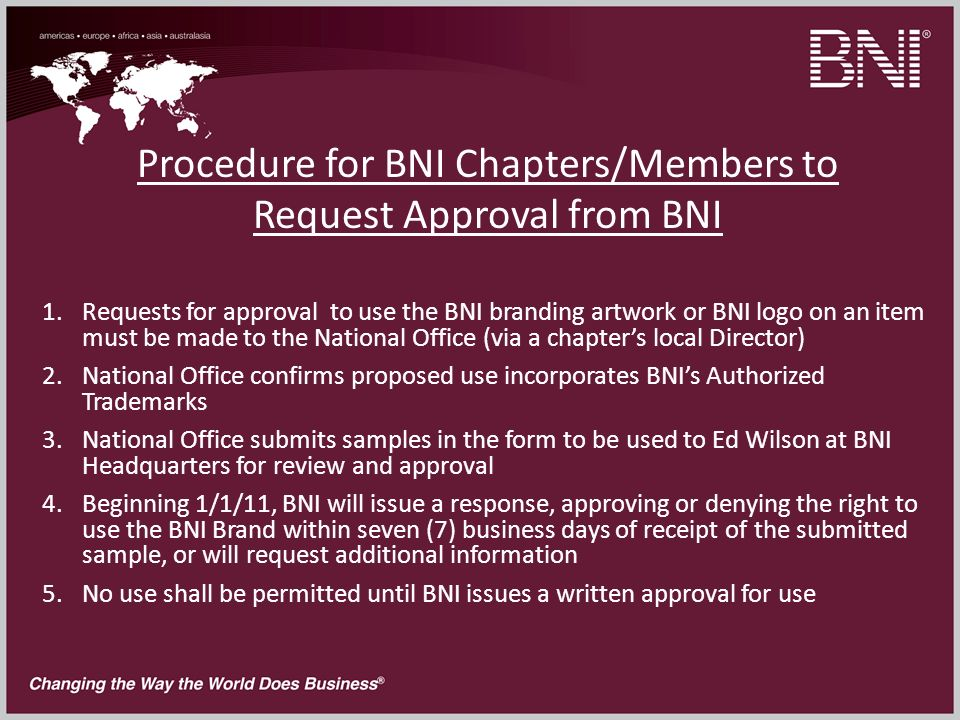 Procedure for BNI Chapters/Members to Request Approval from BNI 1.Requests for approval to use the BNI branding artwork or BNI logo on an item must be made to the National Office (via a chapters local Director) 2.National Office confirms proposed use incorporates BNIs Authorized Trademarks 3.National Office submits samples in the form to be used to Ed Wilson at BNI Headquarters for review and approval 4.Beginning 1/1/11, BNI will issue a response, approving or denying the right to use the BNI Brand within seven (7) business days of receipt of the submitted sample, or will request additional information 5.No use shall be permitted until BNI issues a written approval for use