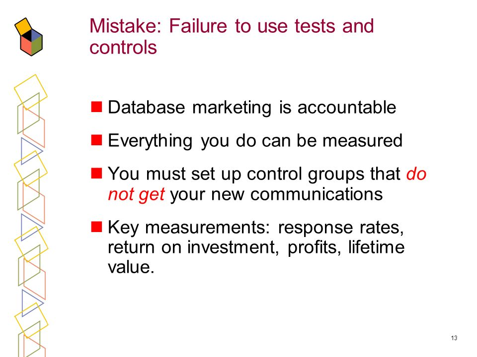 13 Mistake: Failure to use tests and controls Database marketing is accountable Everything you do can be measured You must set up control groups that do not get your new communications Key measurements: response rates, return on investment, profits, lifetime value.