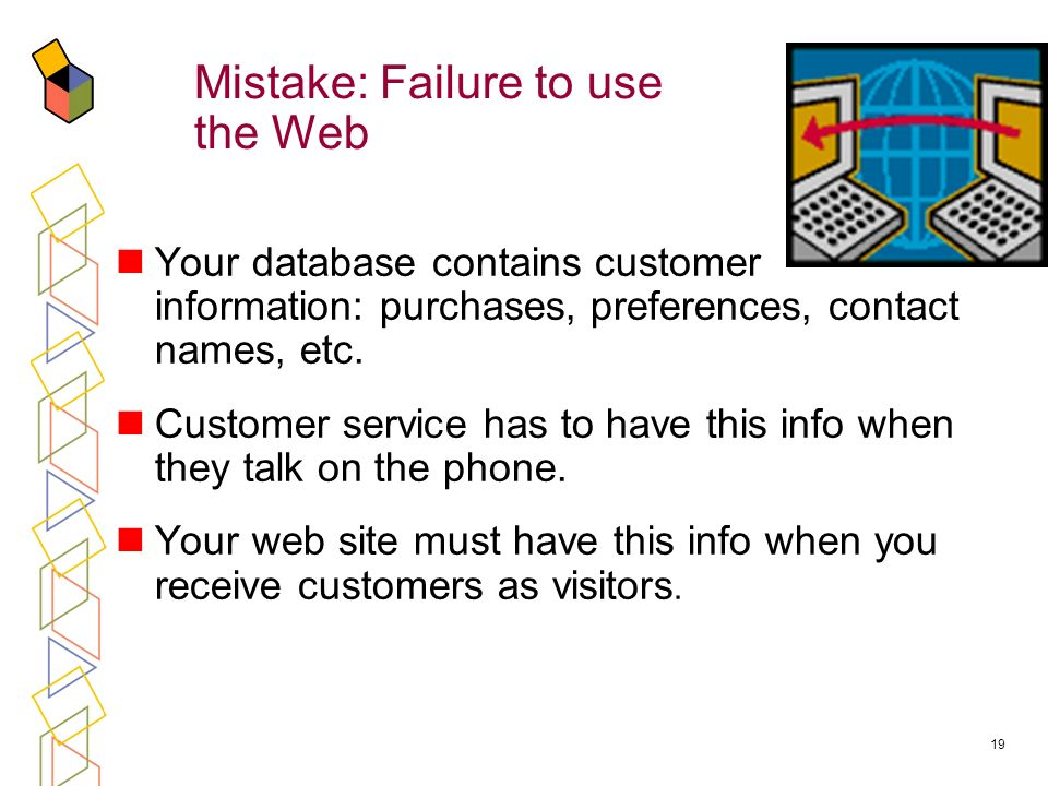 19 Mistake: Failure to use the Web Your database contains customer information: purchases, preferences, contact names, etc.