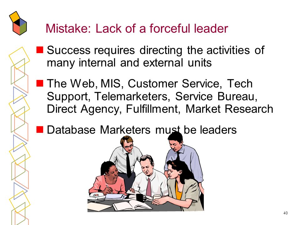 40 Mistake: Lack of a forceful leader Success requires directing the activities of many internal and external units The Web, MIS, Customer Service, Tech Support, Telemarketers, Service Bureau, Direct Agency, Fulfillment, Market Research Database Marketers must be leaders