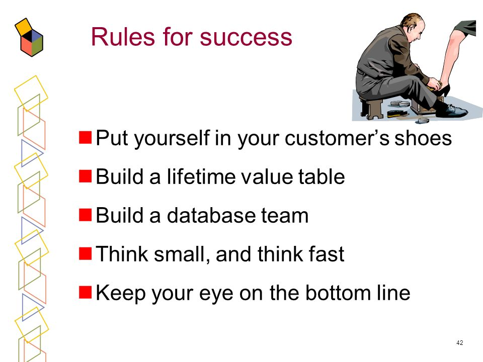 42 Rules for success Put yourself in your customers shoes Build a lifetime value table Build a database team Think small, and think fast Keep your eye on the bottom line