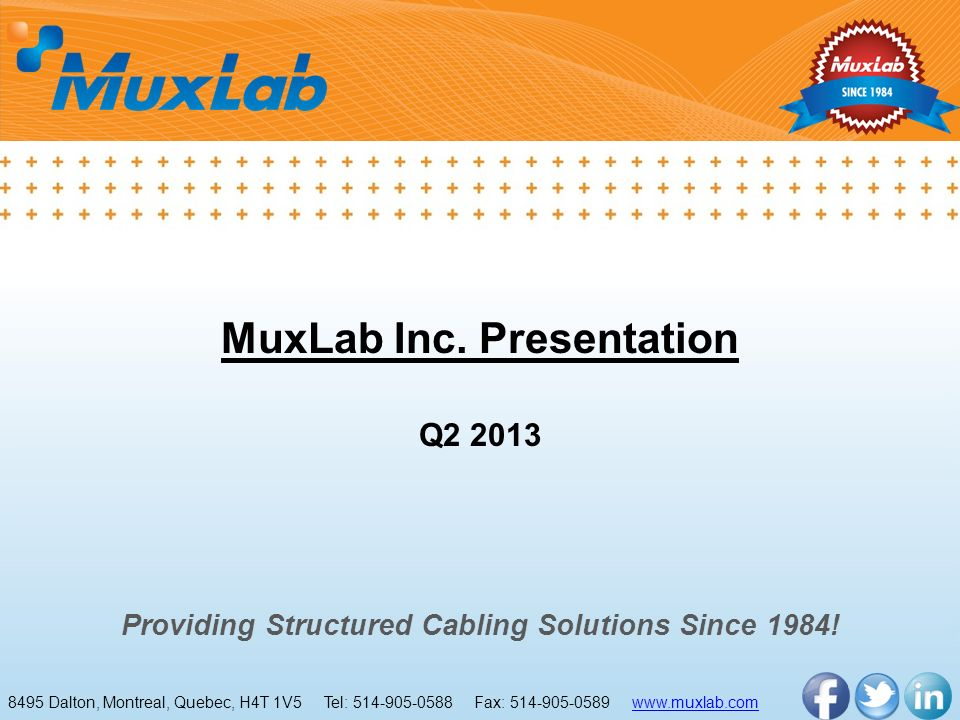 MuxLab Inc. Presentation Q2 2013 Providing Structured Cabling Solutions Since 1984! 8495 Dalton, Montreal, Quebec, H4T 1V5 Tel: 514-905-0588 Fax: 514-