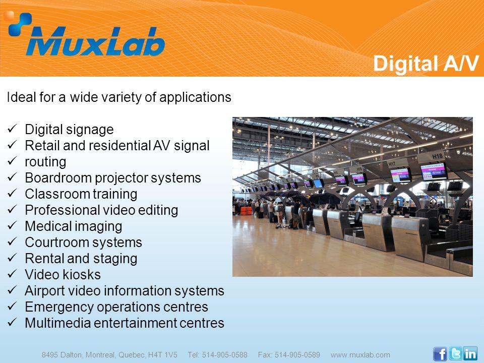 Digital A/V 8495 Dalton, Montreal, Quebec, H4T 1V5 Tel: 514-905-0588 Fax: 514-905-0589 www.muxlab.com Ideal for a wide variety of applications Digital