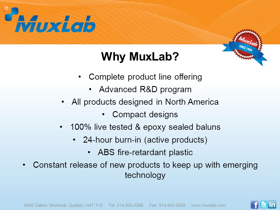 Why MuxLab? Complete product line offering Advanced R&D program All products designed in North America Compact designs 100% live tested & epoxy sealed