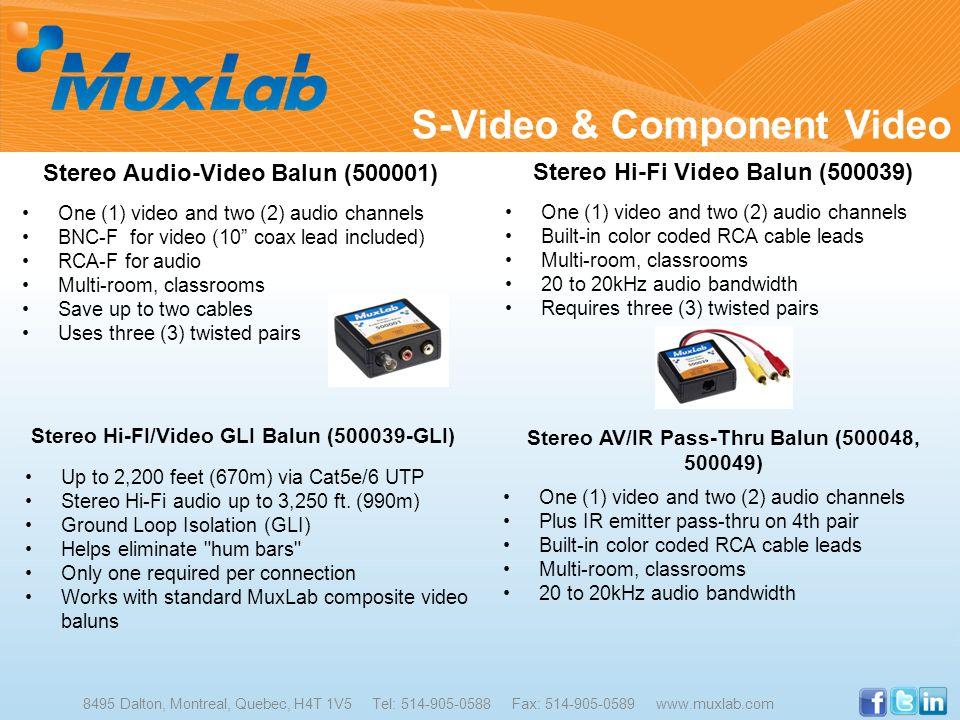 S-Video & Component Video 8495 Dalton, Montreal, Quebec, H4T 1V5 Tel: 514-905-0588 Fax: 514-905-0589 www.muxlab.com Stereo Audio-Video Balun (500001)