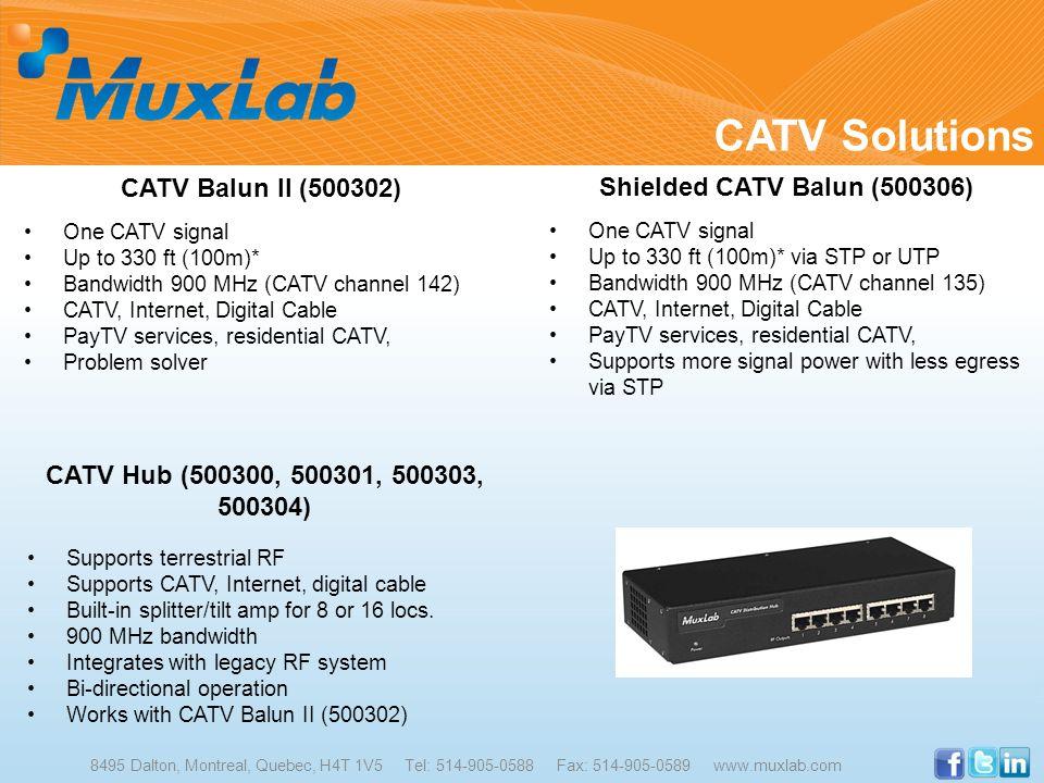 CATV Solutions 8495 Dalton, Montreal, Quebec, H4T 1V5 Tel: 514-905-0588 Fax: 514-905-0589 www.muxlab.com CATV Balun II (500302) One CATV signal Up to