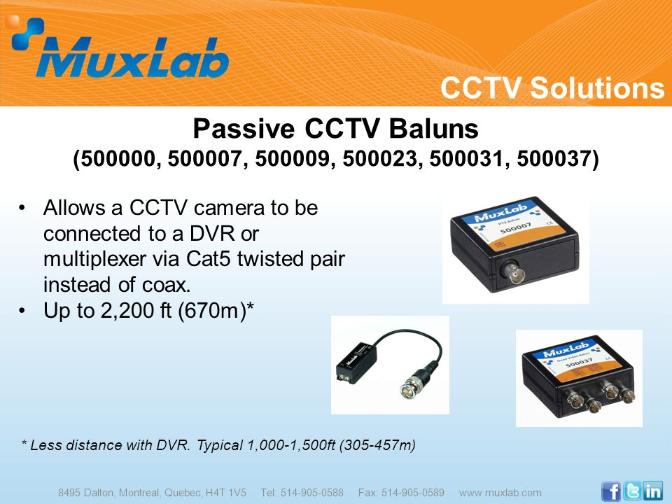 CCTV Solutions 8495 Dalton, Montreal, Quebec, H4T 1V5 Tel: 514-905-0588 Fax: 514-905-0589 www.muxlab.com Passive CCTV Baluns (500000, 500007, 500009,