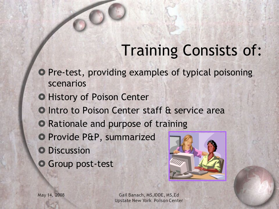 May 14, 2008Gail Banach, MS,IDDE, MS,Ed Upstate New York Poison Center Training Consists of: Pre-test, providing examples of typical poisoning scenari