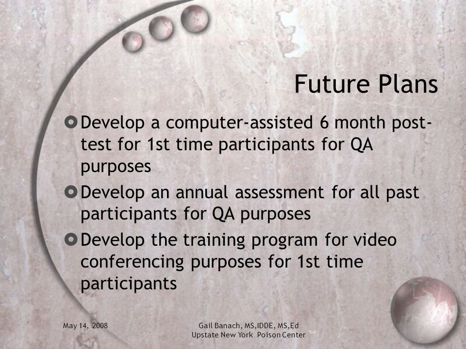 May 14, 2008Gail Banach, MS,IDDE, MS,Ed Upstate New York Poison Center Future Plans Develop a computer-assisted 6 month post- test for 1st time partic
