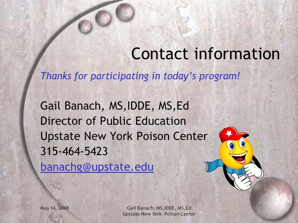 May 14, 2008Gail Banach, MS,IDDE, MS,Ed Upstate New York Poison Center Contact information Thanks for participating in todays program! Gail Banach, MS
