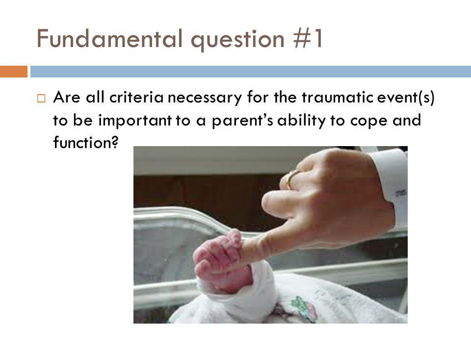 Fundamental question #1 Are all criteria necessary for the traumatic event(s) to be important to a parents ability to cope and function?