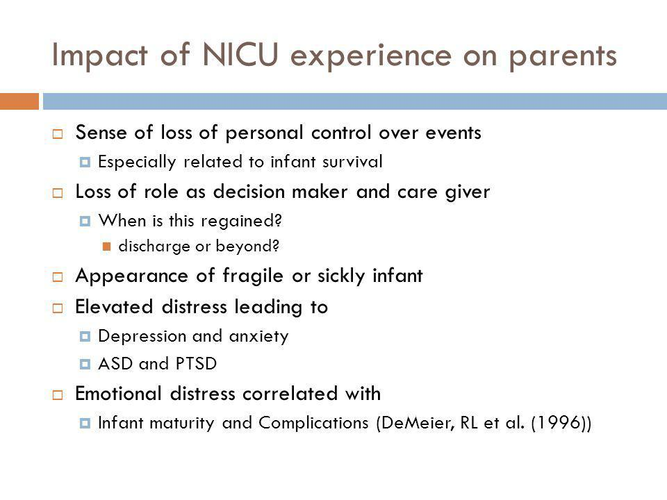 Impact of NICU experience on parents Sense of loss of personal control over events Especially related to infant survival Loss of role as decision make